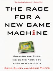 The Race For A New Game Machine - Creating The Chips Inside The Xbox 360 And The Playstation 3 ebook by David Shippy, Mickie Phipps