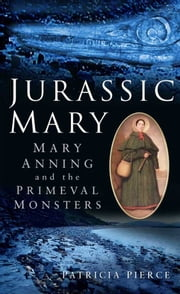 Jurassic Mary - Mary Anning and the Primeval Monsters ebook by Patricia Pierce