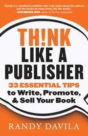 Think Like a Publisher - 33 Essential Tips to Write, Promote, and Sell Your Book ebook by Randy Davila