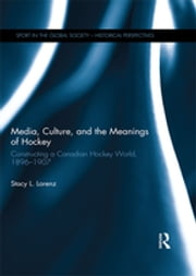 Media, Culture, and the Meanings of Hockey - Constructing a Canadian Hockey World, 1896-1907 ebook by Stacy L. Lorenz