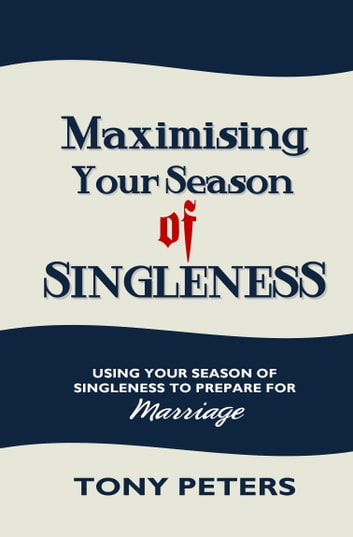 Maximising Your Season of Singleness: Using Your Season of Singleness to Prepare for Marriage ebook by Tony Peters