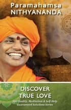 Discover True Love (Spirituality, Meditation & Self Help Guaranteed Solutions Series) 電子書籍 by Paramahamsa Nithyananda