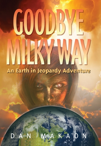 Goodbye Milky Way - An Earth in Jeopardy Adventure ebook by Dan Makaon