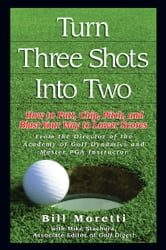 Turn Three Shots Into Two - How to Putt, Chip, Pitch, and Blast Your Way to Lower Scores ebook by Bill Moretti