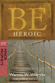 Be Heroic (Minor Prophets) - Demonstrating Bravery by Your Walk ebook by Warren W. Wiersbe