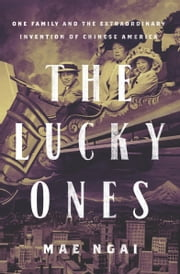The Lucky Ones - One Family and the Extraordinary Invention of Chinese America ebook by Mae Ngai