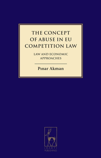 The Concept of Abuse in EU Competition Law - Law and Economic Approaches ebook by Dr Pinar Akman