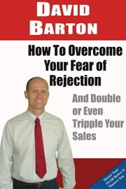 How to Overcome Your Fear of Rejection and Double or Triple Your Sales ebook by David Barton