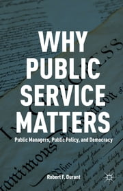 Why Public Service Matters - Public Managers, Public Policy, and Democracy ebook by Robert F. Durant