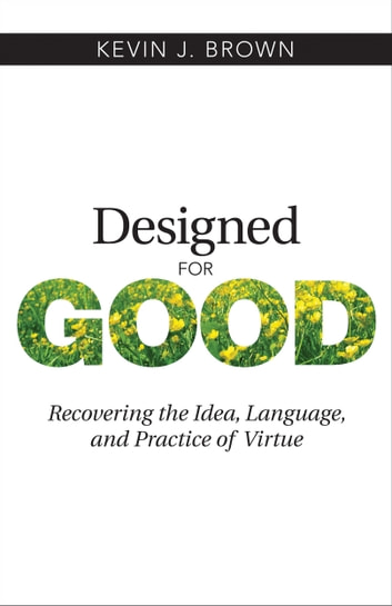 Designed for Good - Recovering the Idea, Language, and Practice of Virtue ebook by Brown,Kevin J.