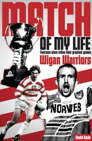 Match of My Life - Wigan Warriors - Fourteen Stars Relive Their Favourite Games ebook by David Kuzio