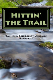 Hittin' the Trail: Day Hiking Polk County, Wisconsin ebook by Rob Bignell