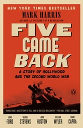 Five Came Back - A Story of Hollywood and the Second World War ebook by Mark Harris