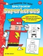 Spectacular Superheroes - Learn to draw more than 20 powerful defenders of the universe! ebook by Dave Garbot