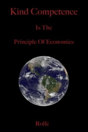 Kind Competence is the Principle of Economics ebook by Rolfe Ericson