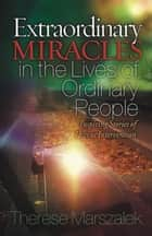 Extraordinary Miracles in the Lives of Ordinary People ebook by Therese Marszalek