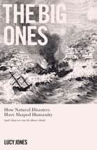 The Big Ones - How Natural Disasters Have Shaped Us (And What We Can Do About Them) ebook by Dr Lucy Jones