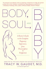 Body, Soul, and Baby - A Doctor's Guide to the Complete Pregnancy Experience, From Preconception to Pos tpartum ebook by Tracy Gaudet,Paula Spencer