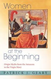 Women at the Beginning - Origin Myths from the Amazons to the Virgin Mary ebook by Patrick J. Geary