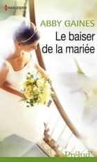 Le baiser de la mariée ebook by Abby Gaines