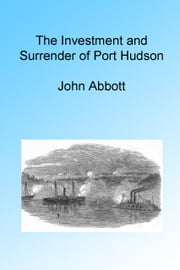 The Investment and Surrender of Port Hudson, Illustrated. ebook by John Abbott