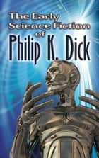 The Early Science Fiction of Philip K. Dick ebook by Philip K. Dick