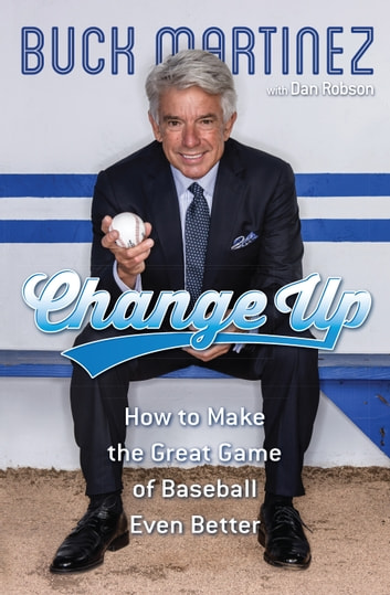 Change Up - How to Make the Great Game of Baseball Even Better ebook by Buck Martinez,Dan Robson