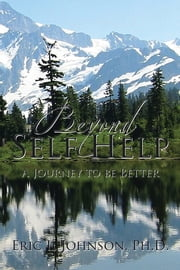 Beyond Self Help - A Journey to be Better ebook by Eric L. Johnson, Ph.D.