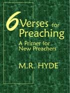 6 Verses for Preaching: A Primer for New Preachers ebook by M.R. Hyde