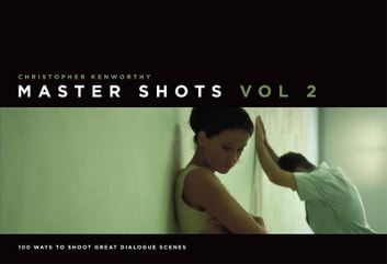 MasterShots Volume 2: 100 Ways to Shoot Great Dialogue Scenes - Shooting Great Dialogue Scenes ebook by Christopher Kenworthy