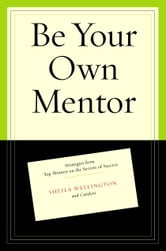 Be Your Own Mentor - Strategies from Top Women on the Secrets of Success ebook by Sheila Wellington,Betty Spence