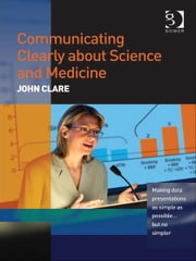 Communicating Clearly about Science and Medicine - Making Data Presentations as Simple as Possible ... But No Simpler ebook by Mr John Clare