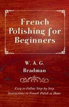 French Polishing for Beginners - Easy to Follow Step by Step Instructions to French Polish at Home ebook by W. A. G. Bradman