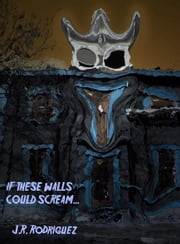 If These Walls Could Scream ebook by J.R. Rodriguez
