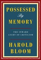 Possessed by Memory - The Inward Light of Criticism eBook by Harold Bloom