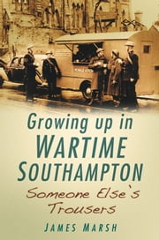 Growing Up In Wartime Southampton - Someone Else's Trousers ebook by James Marsh