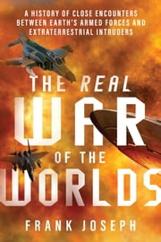 The Real War of the Worlds - A History of Close Encounters Between Earth's Armed Forces and Extraterrestrial Intruders ebook by Frank Joseph