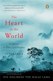 The Heart of the World - A Journey to Tibet's Lost Paradise ebook by Ian Baker,Dalai Lama