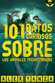 101 Datos curiosos sobre los animales prehistóricos ebook by Alex Yanza