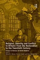 Religion, Identity and Conflict in Britain: From the Restoration to the Twentieth Century - Essays in Honour of Keith Robbins ebook by Frances Knight, Stewart J. Brown
