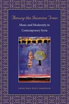 Among the Jasmine Trees - Music and Modernity in Contemporary Syria ebook by Jonathan Holt Shannon