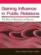 Gaining Influence in Public Relations - The Role of Resistance in Practice ebook by Bruce K. Berger, Bryan H. Reber