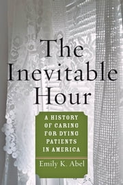 The Inevitable Hour - A History of Caring for Dying Patients in America ebook by Emily K. Abel