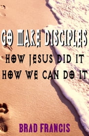 Go Make Disciples: How Jesus Did It, How We Can Do It ebook by Brad Francis