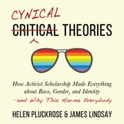 Cynical Theories - How Activist Scholarship Made Everything about Race, Gender, and Identity―and Why This Harms Everybody audiobook by Helen Pluckrose, James Lindsay
