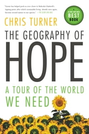The Geography of Hope - A Tour of the World We Need ebook by Chris Turner