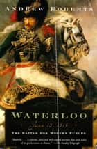 Waterloo - June 18, 1815: The Battle for Modern Europe ebook by Andrew Roberts