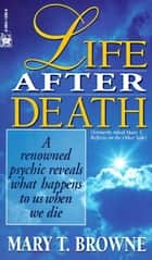 Life After Death - A Renowned Psychic Reveals What Happens to Us When We Die ebook by Mary T. Browne