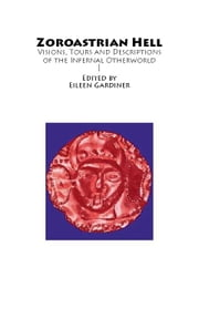 Zoroastrian Hell: Visions, Tours and Descriptions of the Infernal Otherworld ebook by Gardiner, Eileen