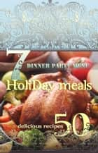 Holiday Meals: 7 Dinner Party Menus & 50 Delicious Recipes! - Find of healthy Christmas recipes and menu ideas! ebook by Lisa Brown